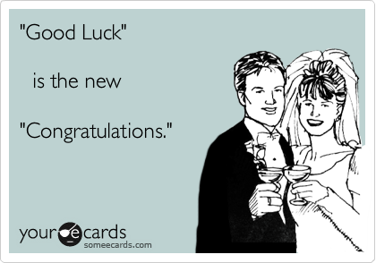 """""""Good Luck""""    is the new  """"Congratulations."""""""
