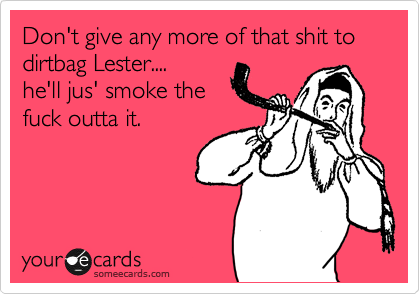 Don't give any more of that shit to  dirtbag Lester.... he'll jus' smoke the  fuck outta it.