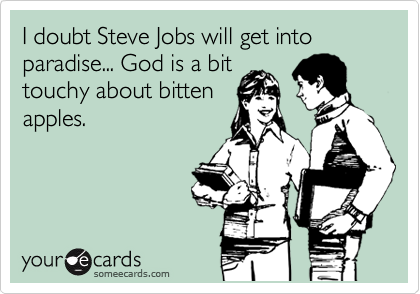 I doubt Steve Jobs will get into paradise... God is a bit touchy about bitten apples.
