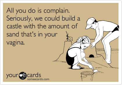 All you do is complain. Seriously, we could build a castle with the amount of  sand that's in your vagina.