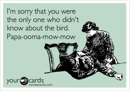 I'm sorry that you were the only one who didn't know about the bird. Papa-ooma-mow-mow