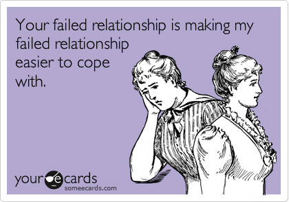 Your failed relationship is making my failed relationship easier to cope with.