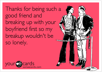 Thanks for being such a good friend and breaking up with your boyfriend first so my breakup wouldn't be so lonely.