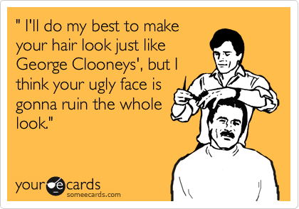 """"""" I'll do my best to make your hair look just like George Clooneys', but I think your ugly face is gonna ruin the whole look."""""""