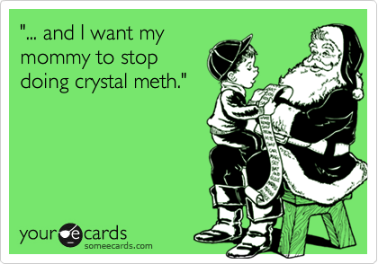 """""""... and I want my mommy to stop doing crystal meth."""""""