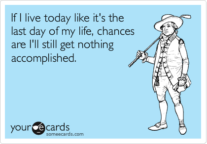 If I live today like it's the  last day of my life, chances  are I'll still get nothing accomplished.