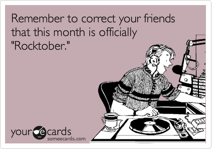 """Remember to correct your friends that this month is officially """"Rocktober."""""""