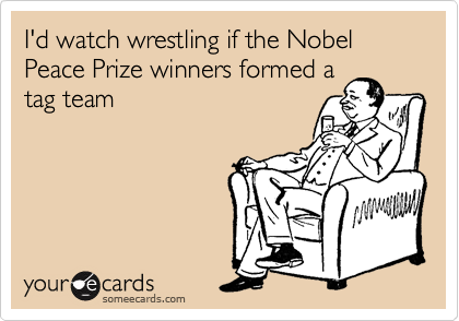 I'd watch wrestling if the Nobel Peace Prize winners formed a tag team
