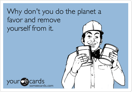 Why don't you do the planet a favor and removeyourself from it.