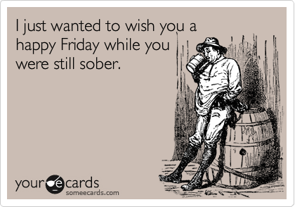 I just wanted to wish you a happy Friday while you were still sober.