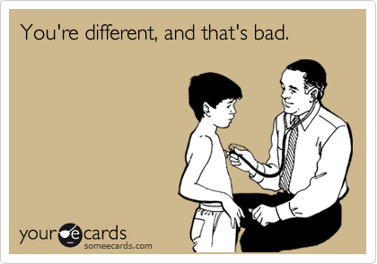 You're different, and that's bad.
