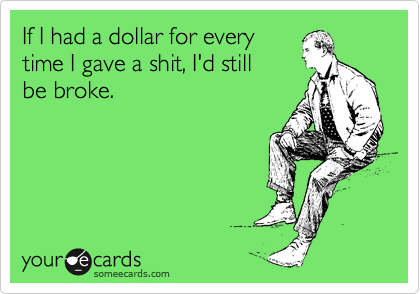 If I had a dollar for every time I gave a shit, I'd still be broke.