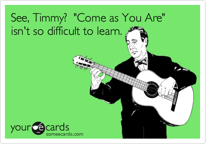 """See, Timmy?  """"Come as You Are"""" isn't so difficult to learn."""