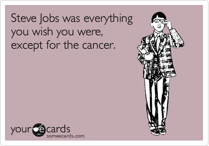 Steve Jobs was everything you wish you were, except for the cancer.