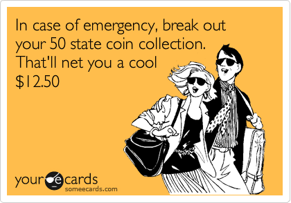 In case of emergency, break out your 50 state coin collection. That'll net you a cool %2412.50