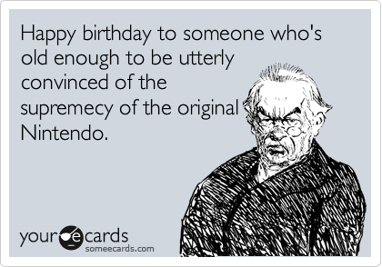 Happy birthday to someone who's old enough to be utterly convinced of the  supremecy of the original Nintendo.