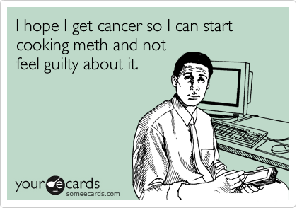 I hope I get cancer so I can start cooking meth and not feel guilty about it.