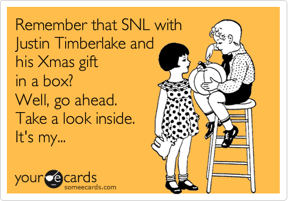 Remember that SNL with Justin Timberlake and his Xmas gift  in a box? Well, go ahead. Take a look inside.  It's my...