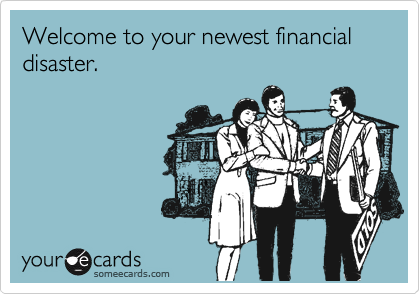 Welcome to your newest financial disaster.