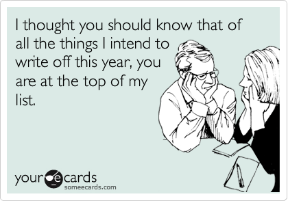 I thought you should know that of all the things I intend to write off this year, you are at the top of my list.