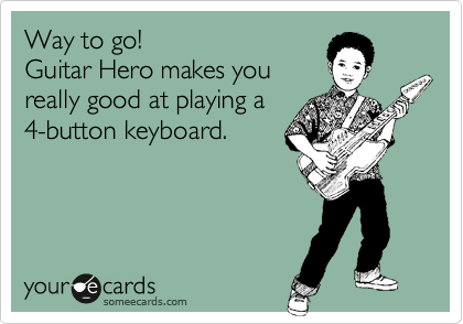 Way to go! Guitar Hero makes you really good at playing a 4-button keyboard.