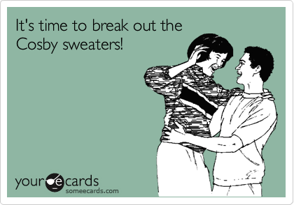 It's time to break out the Cosby sweaters!
