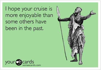 I hope your cruise is more enjoyable than some others have been in the past.