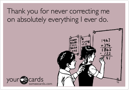 thank you for never correcting me on absolutely everything i ever do