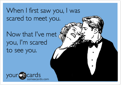 When I first saw you, I was  scared to meet you.   Now that I've met you, I'm scared  to see you.