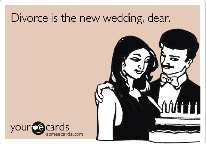 Divorce is the new wedding, dear.