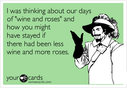 "I was thinking about our days of ""wine and roses"" and how you might have stayed if  there had been less wine and more roses."