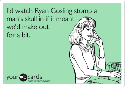 I'd watch Ryan Gosling stomp a man's skull in if it meant we'd make out for a bit.