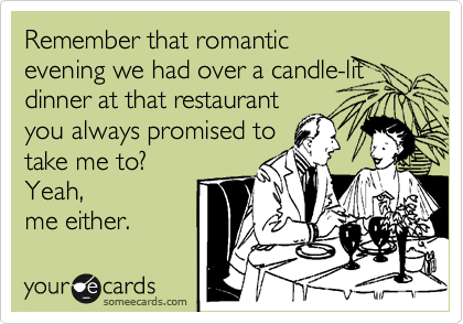 Remember that romantic evening we had over a candle-lit dinner at that restaurant you always promised to take me to?  Yeah, me either.
