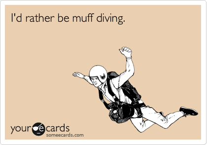 I'd rather be muff diving.