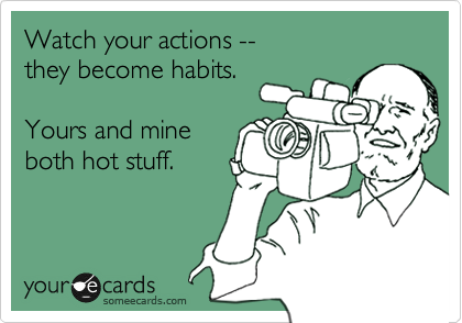 Watch your actions --                they become habits.   Yours and mine both hot stuff.