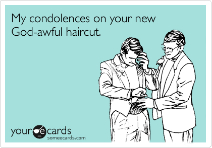 My condolences on your new God-awful haircut.