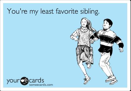 You're my least favorite sibling.