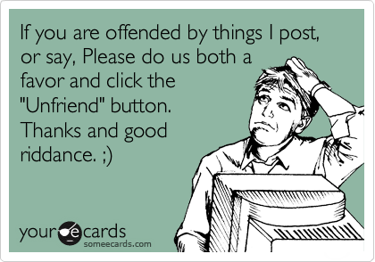 """If you are offended by things I post, or say, Please do us both a favor and click the  """"Unfriend"""" button. Thanks and good riddance. ;%29"""