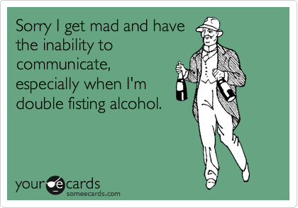 Sorry I get mad and have the inability to communicate, especially when I'm double fisting alcohol.