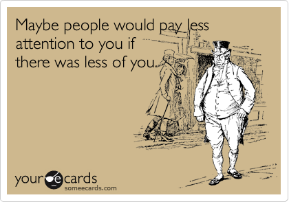 Maybe people would pay less attention to you if there was less of you.
