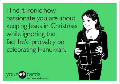 I find it ironic how passionate you are about keeping Jesus in Christmas while ignoring the fact he'd probably be celebrating Hanukkah.