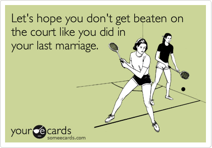 Let's hope you don't get beaten on the court like you did in your last marriage.