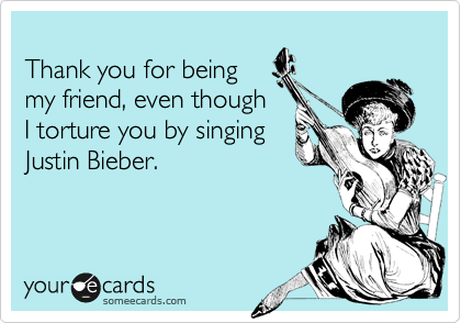 Thank you for being my friend, even though I torture you by singing Justin Bieber.