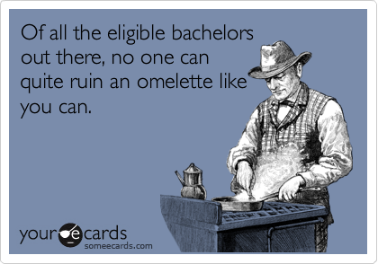 Of all the eligible bachelors out there, no one can quite ruin an omelette like you can.