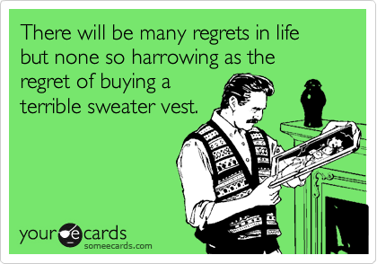 There will be many regrets in life but none so harrowing as the regret of buying a terrible sweater vest.