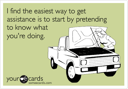 I find the easiest way to get assistance is to start by pretending to know what you're doing.