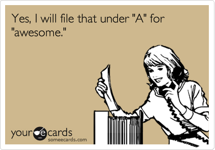 "Yes, I will file that under ""A"" for ""awesome."""
