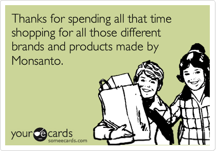 Thanks for spending all that time shopping for all those different brands and products made by Monsanto.