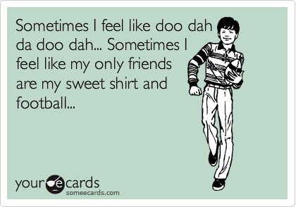 Sometimes I feel like doo dah da doo dah... Sometimes I feel like my only friends are my sweet shirt and football...