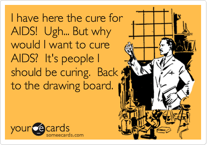 I have here the cure for AIDS!  Ugh... But why would I want to cure AIDS?  It's people I should be curing.  Back to the drawing board.